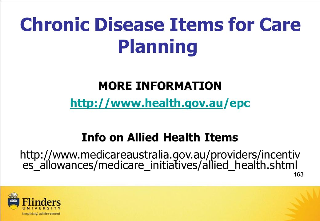 163 Chronic Disease Items for Care Planning MORE INFORMATION http://www.health.gov.auhttp://www.health.gov.au/epc Info on Allied Health Items http://www.medicareaustralia.gov.au/providers/incentiv es_allowances/medicare_initiatives/allied_health.shtml