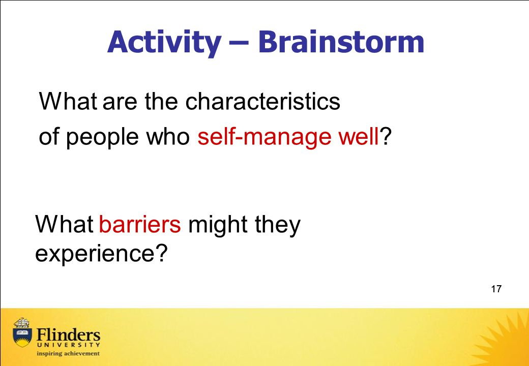 17 Activity – Brainstorm What are the characteristics of people who self-manage well.