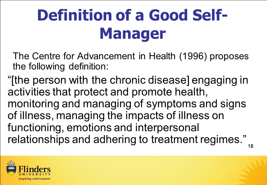 18 Definition of a Good Self- Manager The Centre for Advancement in Health (1996) proposes the following definition: [the person with the chronic disease] engaging in activities that protect and promote health, monitoring and managing of symptoms and signs of illness, managing the impacts of illness on functioning, emotions and interpersonal relationships and adhering to treatment regimes.