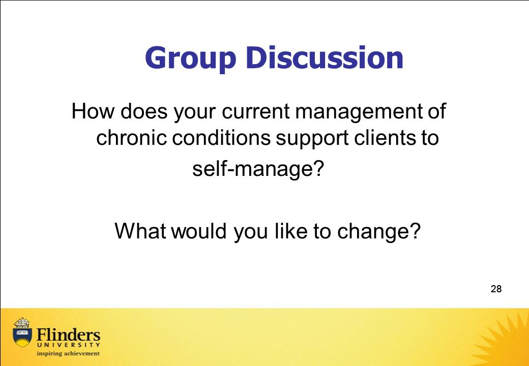 28 Group Discussion How does your current management of chronic conditions support clients to self-manage.