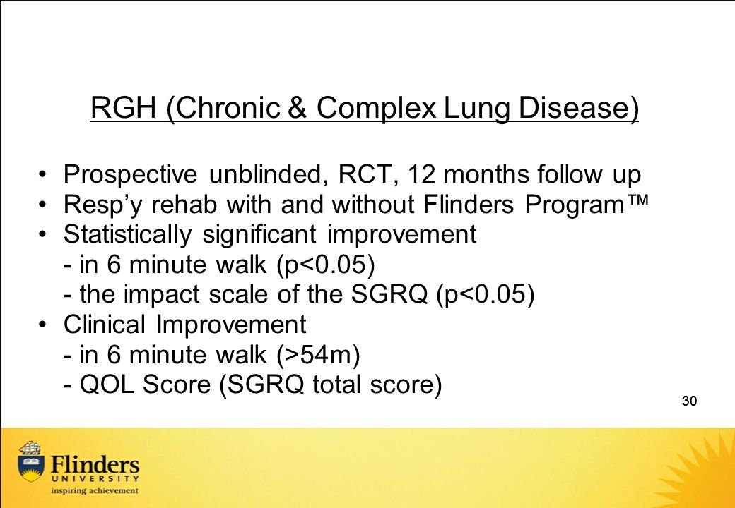 30 RGH (Chronic & Complex Lung Disease) Prospective unblinded, RCT, 12 months follow up Resp'y rehab with and without Flinders Program™ Statistically significant improvement - in 6 minute walk (p<0.05) - the impact scale of the SGRQ (p<0.05) Clinical Improvement - in 6 minute walk (>54m) - QOL Score (SGRQ total score)