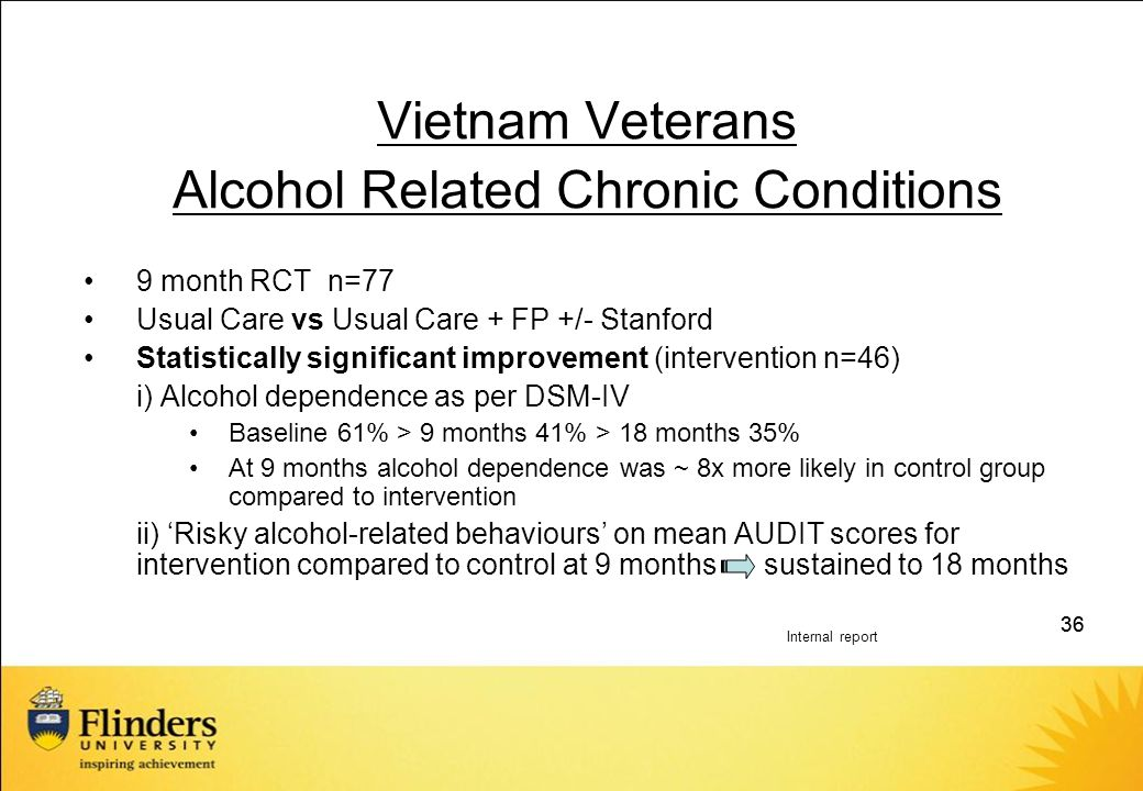 36 Vietnam Veterans Alcohol Related Chronic Conditions 9 month RCT n=77 Usual Care vs Usual Care + FP +/- Stanford Statistically significant improvement (intervention n=46) i) Alcohol dependence as per DSM-IV Baseline 61% > 9 months 41% > 18 months 35% At 9 months alcohol dependence was ~ 8x more likely in control group compared to intervention ii) 'Risky alcohol-related behaviours' on mean AUDIT scores for intervention compared to control at 9 months sustained to 18 months Internal report