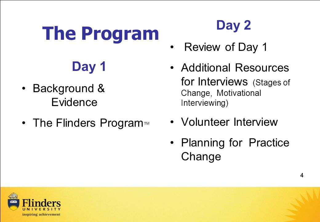 444 The Program Day 1 Background & Evidence The Flinders Program ™ Day 2 Review of Day 1 Additional Resources for Interviews (Stages of Change, Motivational Interviewing) Volunteer Interview Planning for Practice Change