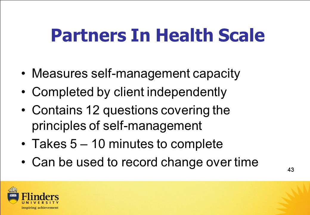 43 Partners In Health Scale Measures self-management capacity Completed by client independently Contains 12 questions covering the principles of self-management Takes 5 – 10 minutes to complete Can be used to record change over time