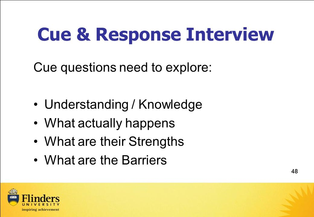 48 Cue & Response Interview Cue questions need to explore: Understanding / Knowledge What actually happens What are their Strengths What are the Barriers