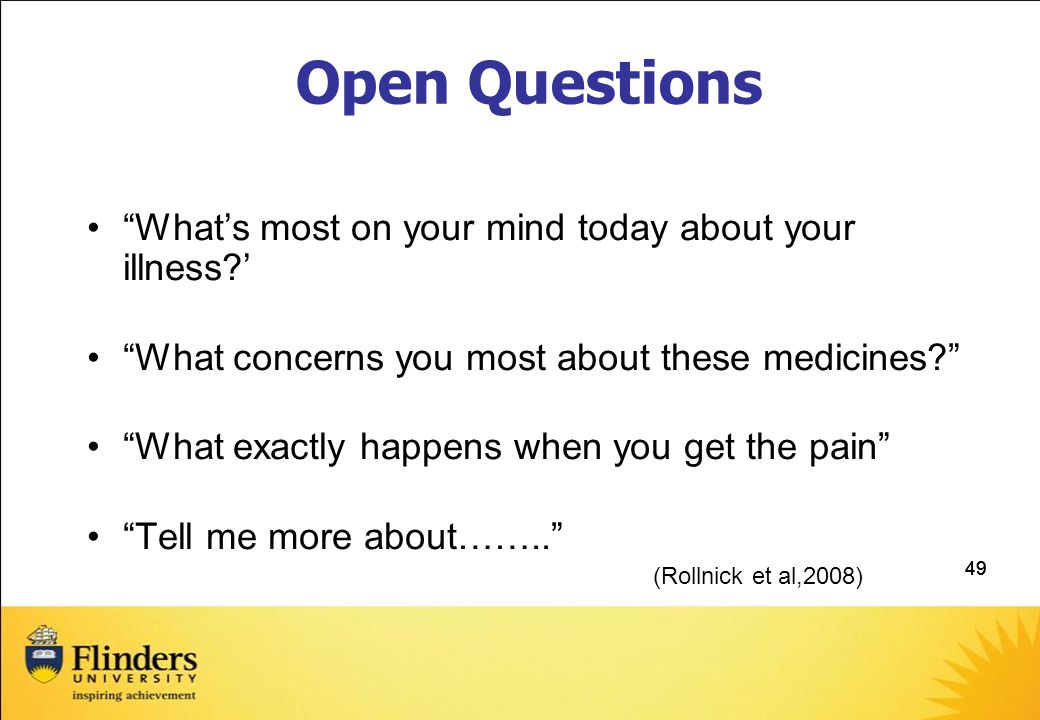 49 Open Questions What's most on your mind today about your illness?' What concerns you most about these medicines? What exactly happens when you get the pain Tell me more about…….. (Rollnick et al,2008)
