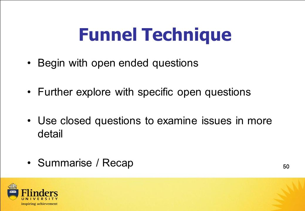 50 Funnel Technique Begin with open ended questions Further explore with specific open questions Use closed questions to examine issues in more detail Summarise / Recap