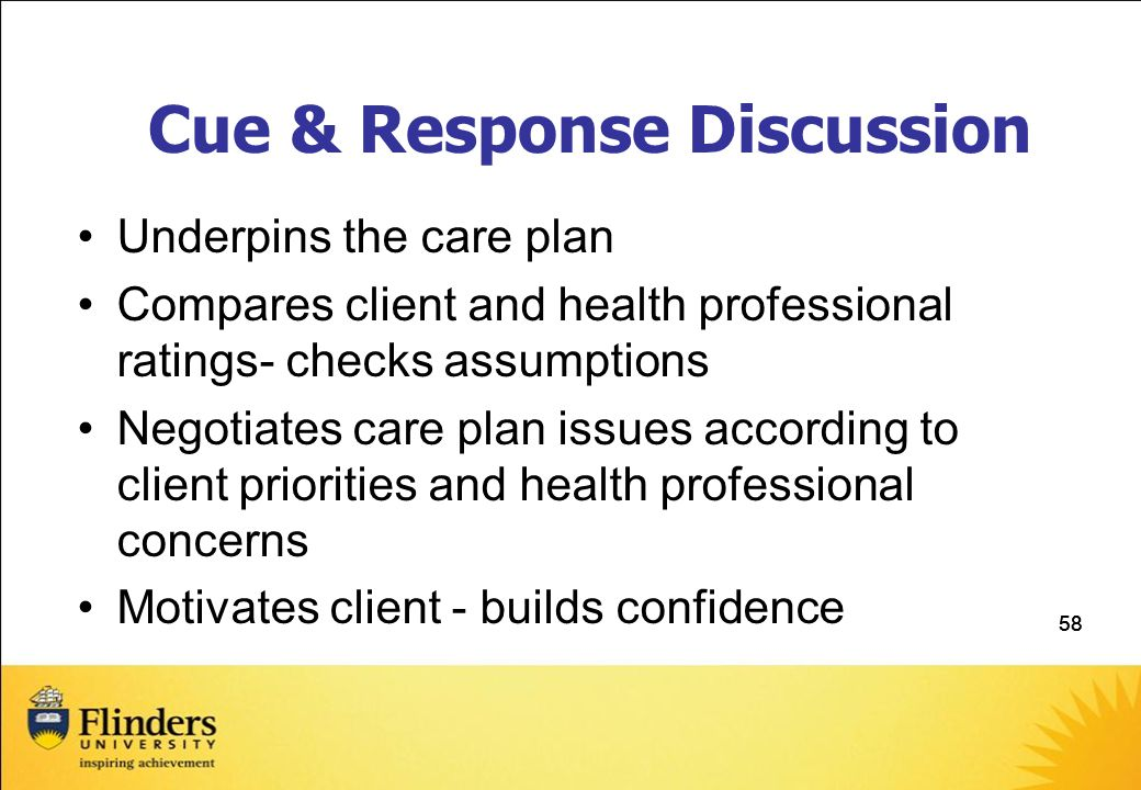 58 Cue & Response Discussion Underpins the care plan Compares client and health professional ratings- checks assumptions Negotiates care plan issues according to client priorities and health professional concerns Motivates client - builds confidence