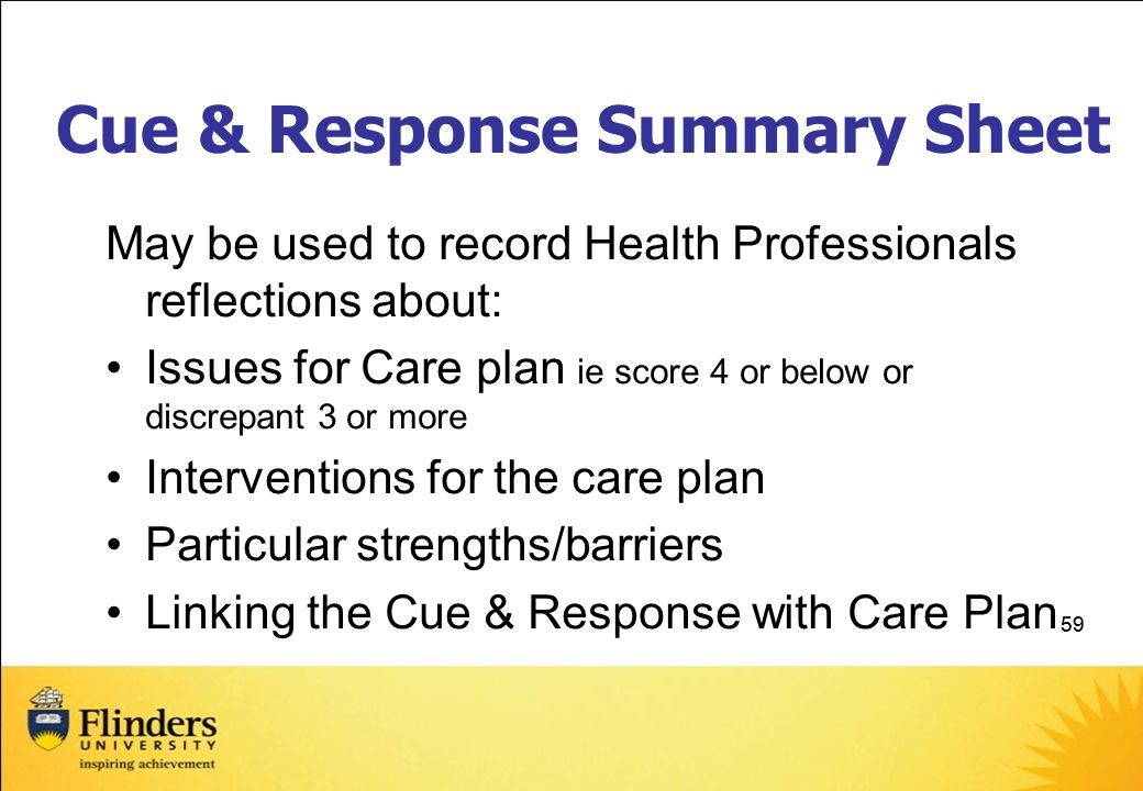 59 Cue & Response Summary Sheet May be used to record Health Professionals reflections about: Issues for Care plan ie score 4 or below or discrepant 3 or more Interventions for the care plan Particular strengths/barriers Linking the Cue & Response with Care Plan
