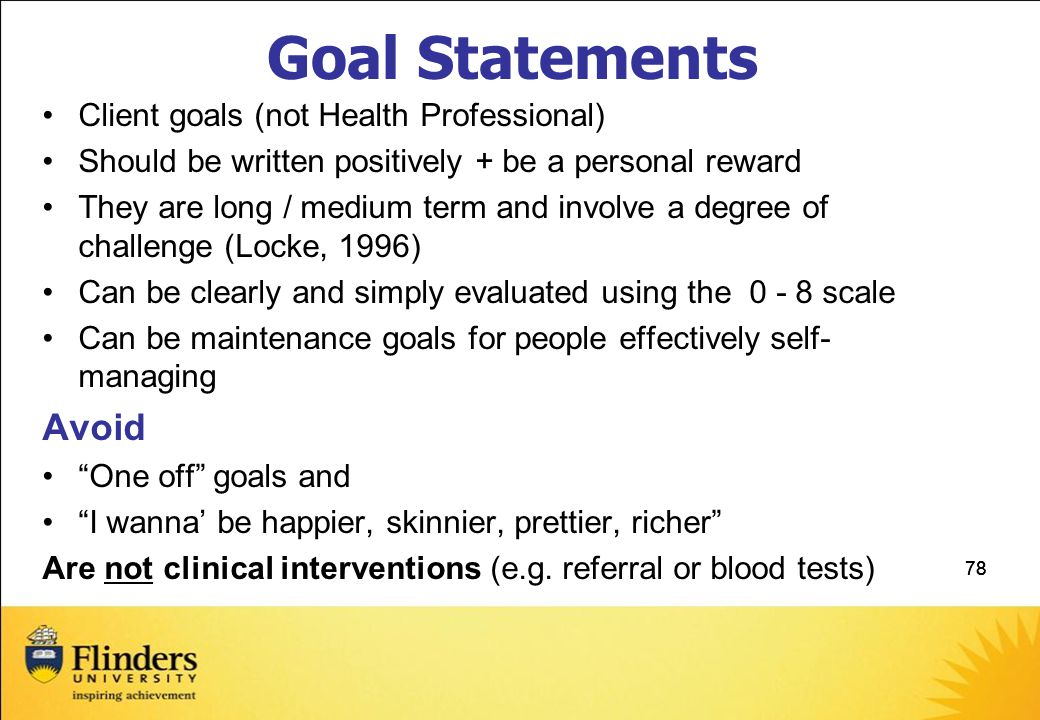 78 Goal Statements Client goals (not Health Professional) Should be written positively + be a personal reward They are long / medium term and involve a degree of challenge (Locke, 1996) Can be clearly and simply evaluated using the 0 - 8 scale Can be maintenance goals for people effectively self- managing Avoid One off goals and I wanna' be happier, skinnier, prettier, richer Are not clinical interventions (e.g.