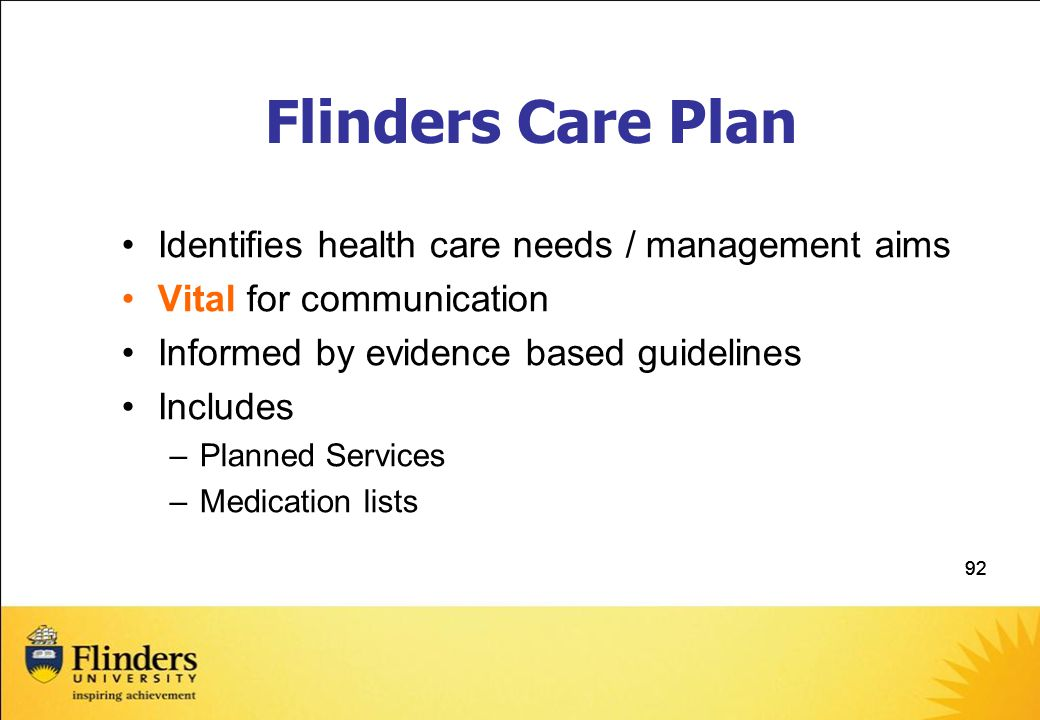 92 Flinders Care Plan Identifies health care needs / management aims Vital for communication Informed by evidence based guidelines Includes –Planned Services –Medication lists