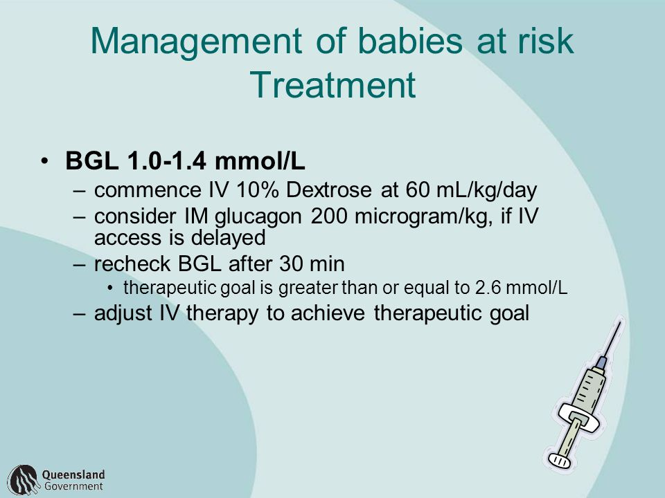 Management of babies at risk Treatment BGL 1.0-1.4 mmol/L –commence IV 10% Dextrose at 60 mL/kg/day –consider IM glucagon 200 microgram/kg, if IV access is delayed –recheck BGL after 30 min therapeutic goal is greater than or equal to 2.6 mmol/L –adjust IV therapy to achieve therapeutic goal