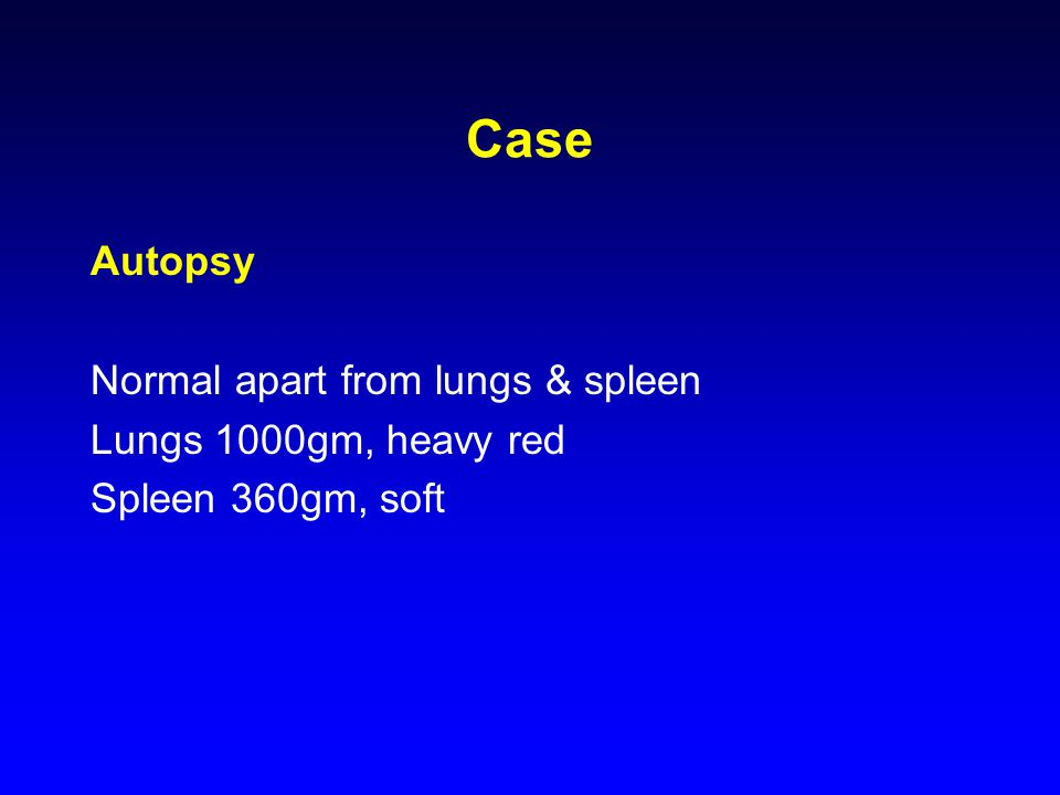 Case Autopsy Normal apart from lungs & spleen Lungs 1000gm, heavy red Spleen 360gm, soft