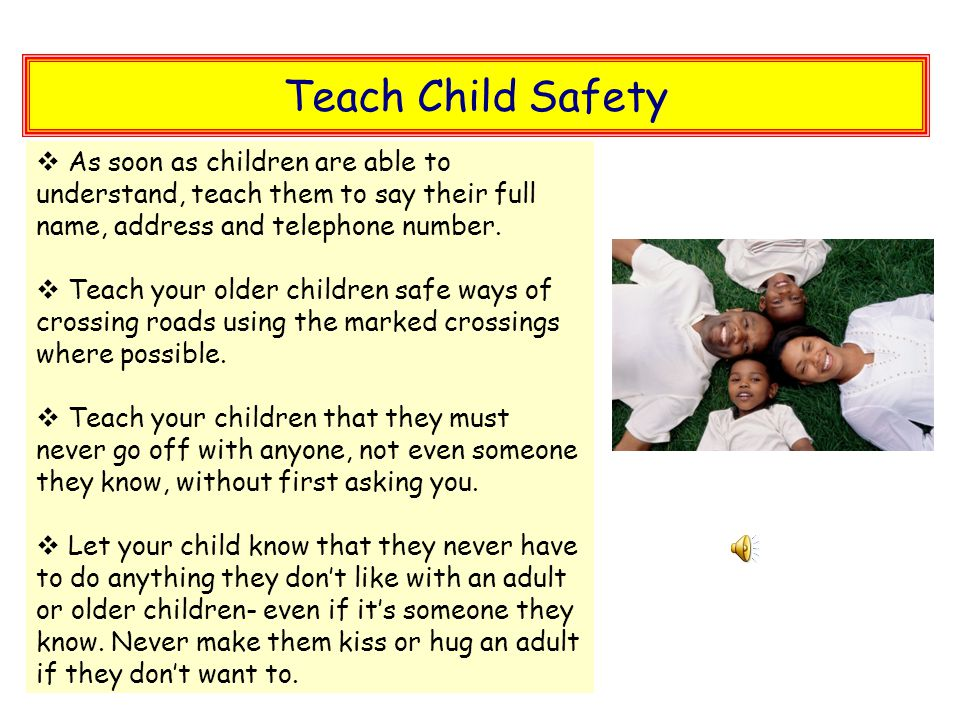 Teach Child Safety  As soon as children are able to understand, teach them to say their full name, address and telephone number.