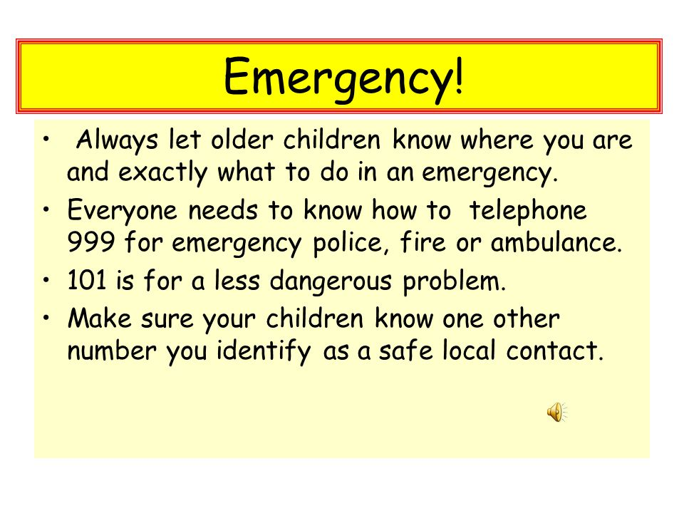 Always let older children know where you are and exactly what to do in an emergency.
