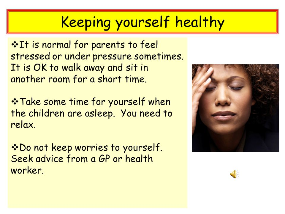 Keeping yourself healthy  It is normal for parents to feel stressed or under pressure sometimes.