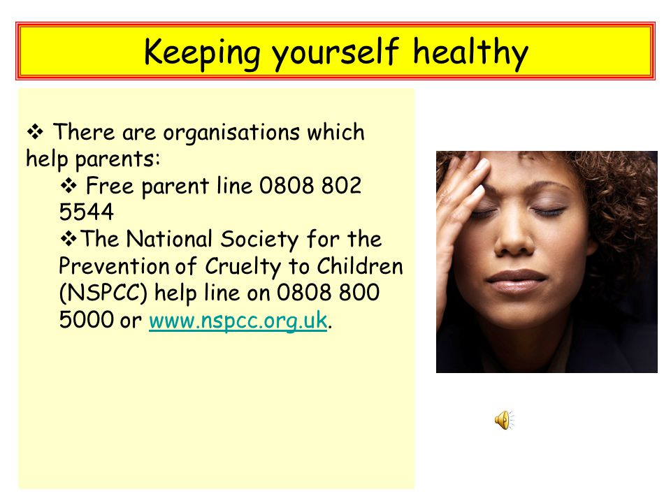 Keeping yourself healthy  There are organisations which help parents:  Free parent line 0808 802 5544  The National Society for the Prevention of Cruelty to Children (NSPCC) help line on 0808 800 5000 or www.nspcc.org.uk.www.nspcc.org.uk