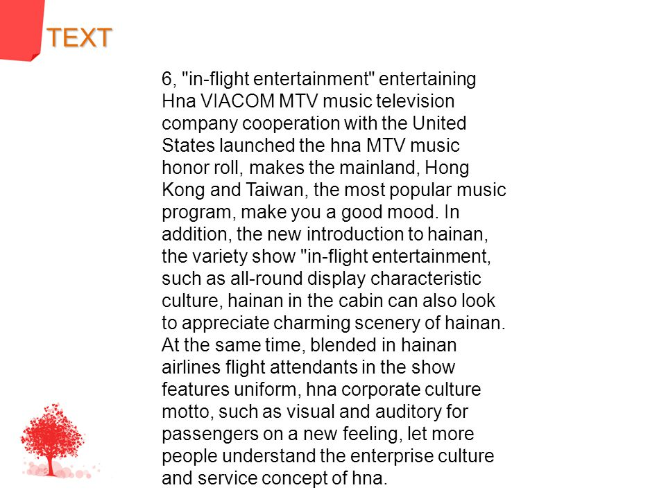 6, in-flight entertainment entertaining Hna VIACOM MTV music television company cooperation with the United States launched the hna MTV music honor roll, makes the mainland, Hong Kong and Taiwan, the most popular music program, make you a good mood.
