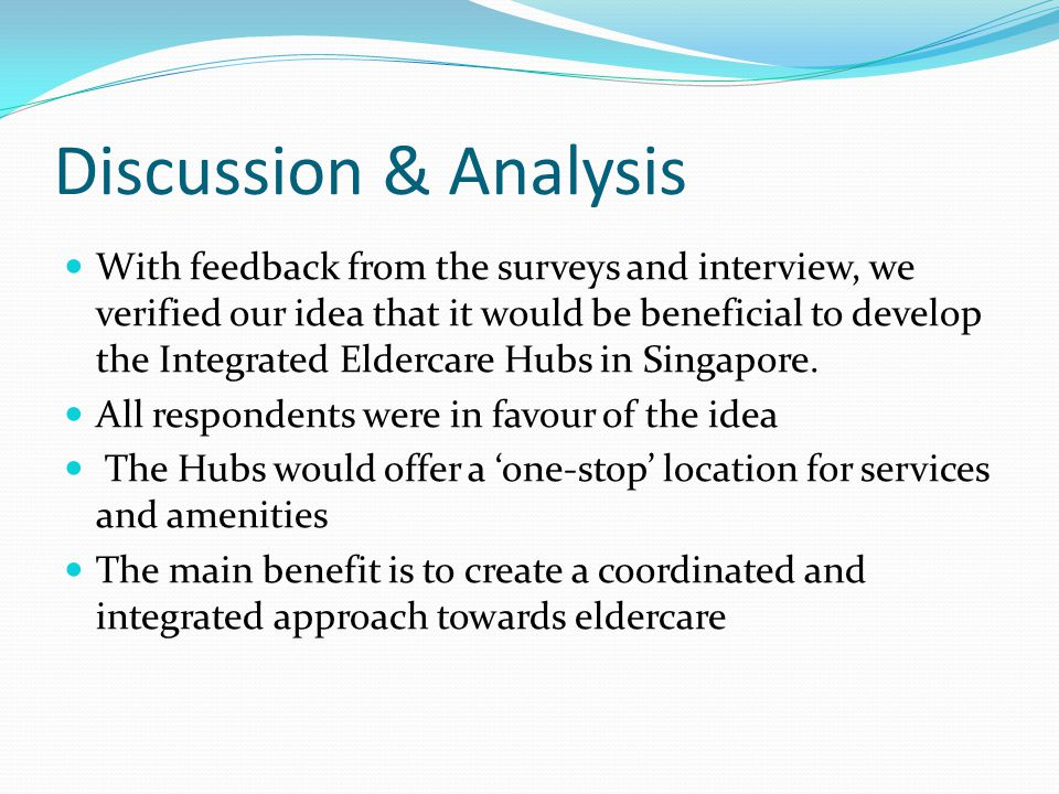 Discussion & Analysis With feedback from the surveys and interview, we verified our idea that it would be beneficial to develop the Integrated Eldercare Hubs in Singapore.