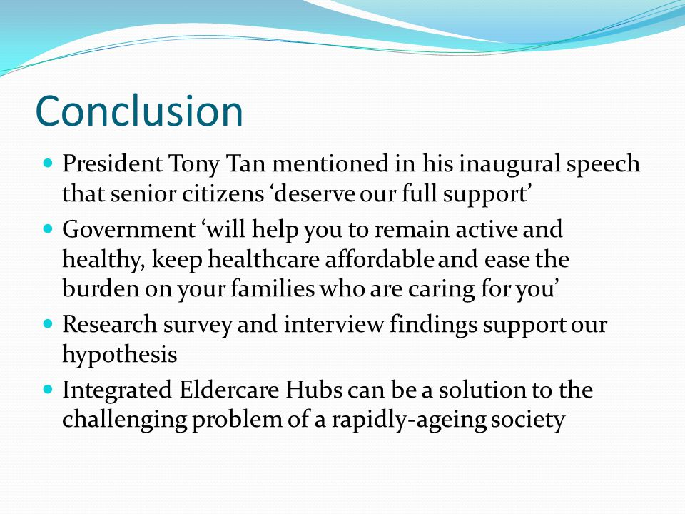 President Tony Tan mentioned in his inaugural speech that senior citizens 'deserve our full support' Government 'will help you to remain active and healthy, keep healthcare affordable and ease the burden on your families who are caring for you' Research survey and interview findings support our hypothesis Integrated Eldercare Hubs can be a solution to the challenging problem of a rapidly-ageing society