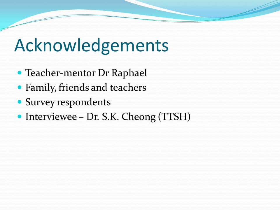 Acknowledgements Teacher-mentor Dr Raphael Family, friends and teachers Survey respondents Interviewee – Dr.