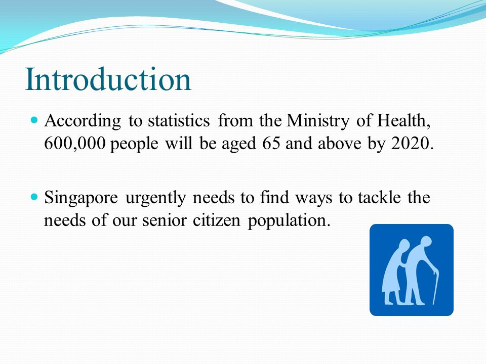 Introduction According to statistics from the Ministry of Health, 600,000 people will be aged 65 and above by 2020.