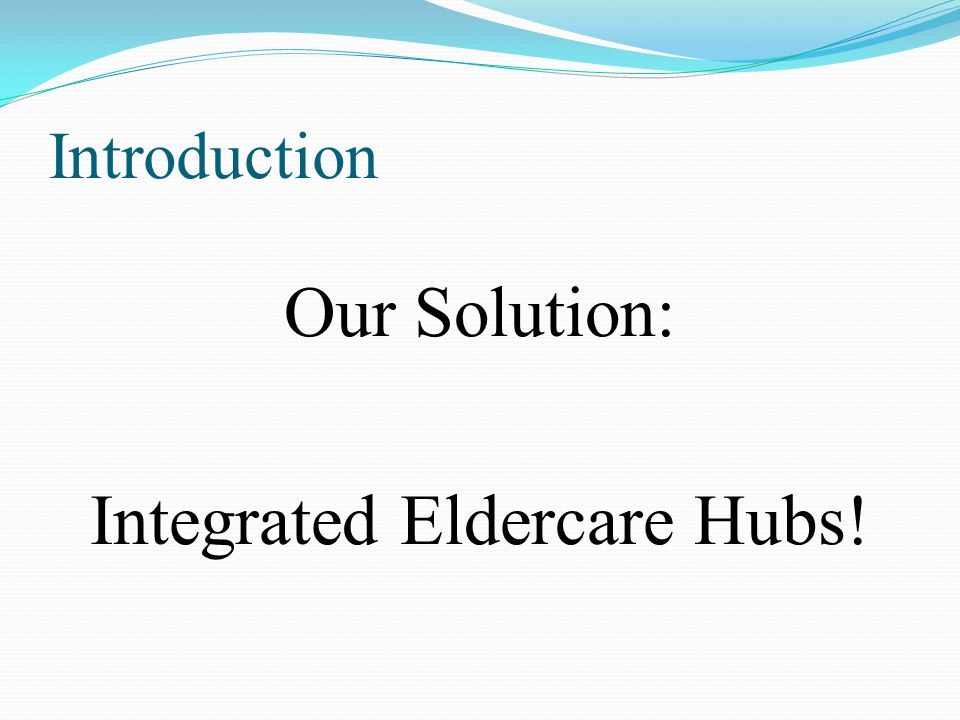 Introduction The Integrated Eldercare Hubs: o What are they.