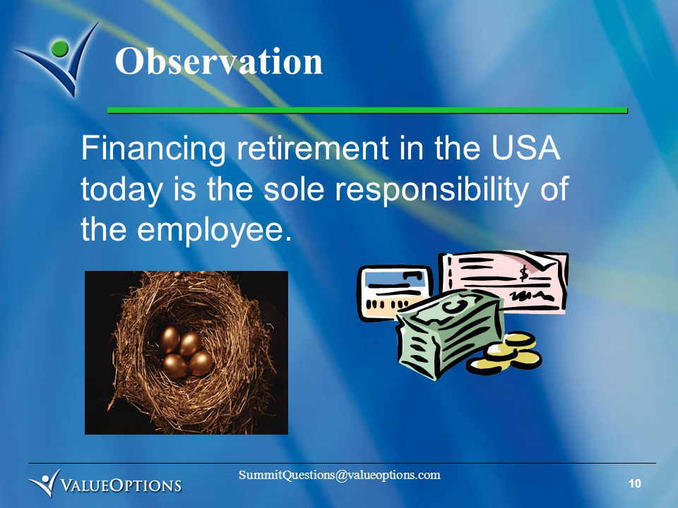 10 SummitQuestions@valueoptions.com Observation Financing retirement in the USA today is the sole responsibility of the employee.