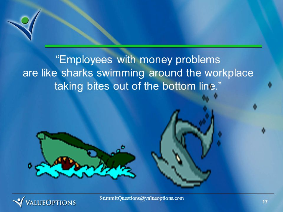 17 SummitQuestions@valueoptions.com Employees with money problems are like sharks swimming around the workplace taking bites out of the bottom line.