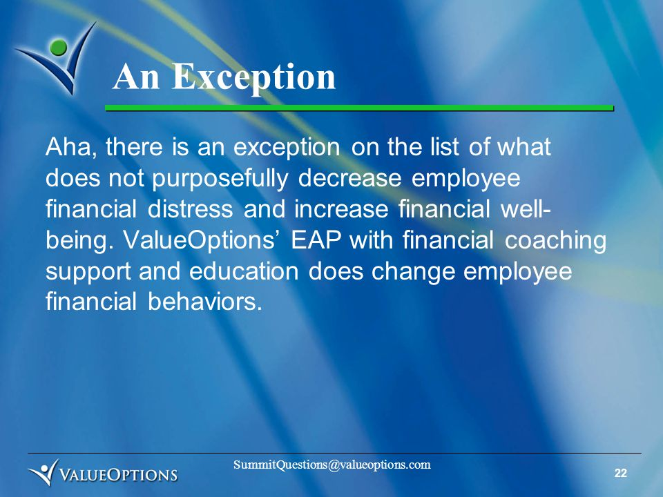 22 SummitQuestions@valueoptions.com An Exception Aha, there is an exception on the list of what does not purposefully decrease employee financial distress and increase financial well- being.