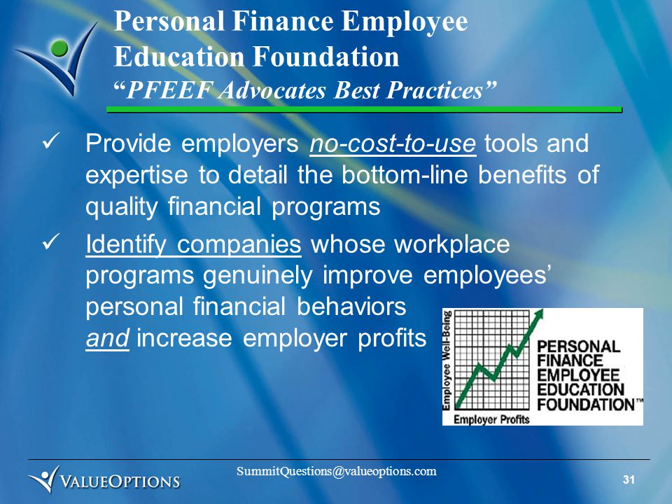 31 SummitQuestions@valueoptions.com Personal Finance Employee Education Foundation PFEEF Advocates Best Practices Provide employers no-cost-to-use tools and expertise to detail the bottom-line benefits of quality financial programs Identify companies whose workplace programs genuinely improve employees' personal financial behaviors and increase employer profits