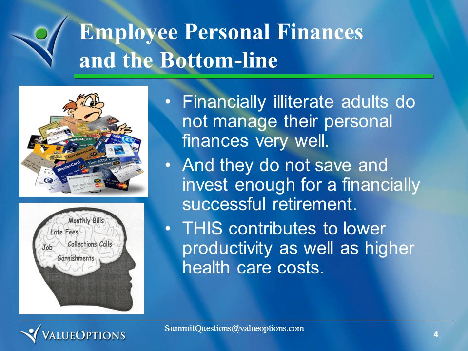 4 SummitQuestions@valueoptions.com Employee Personal Finances and the Bottom-line Financially illiterate adults do not manage their personal finances very well.