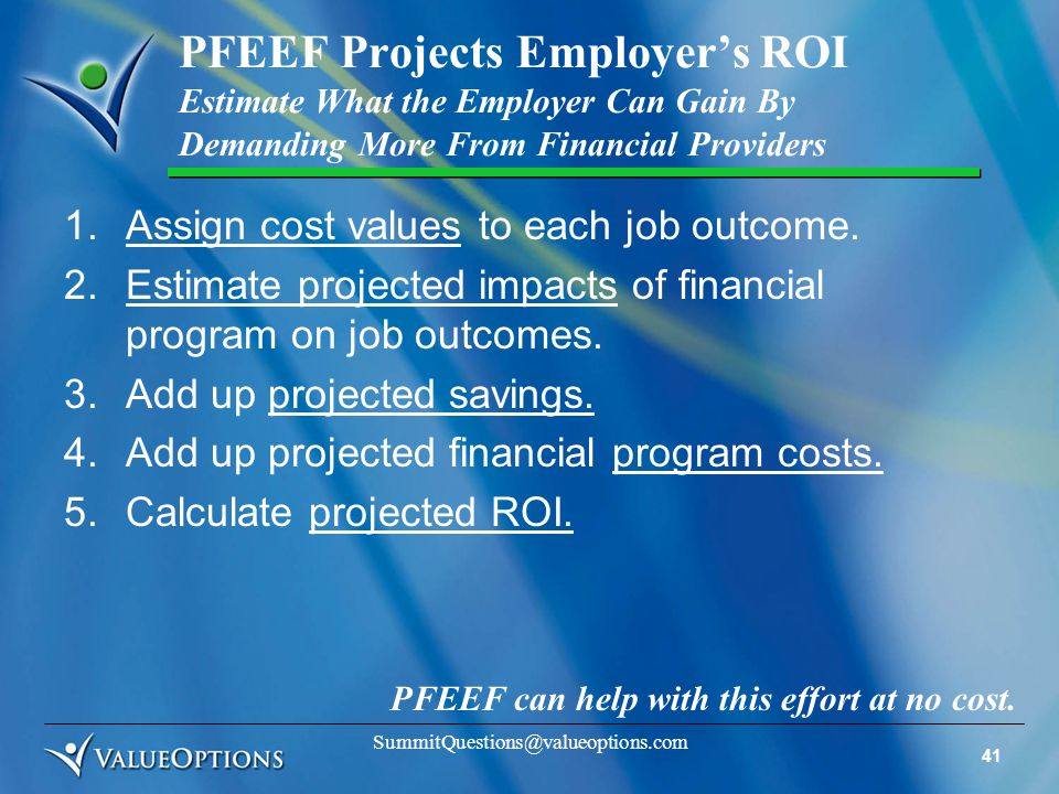 41 SummitQuestions@valueoptions.com PFEEF Projects Employer's ROI Estimate What the Employer Can Gain By Demanding More From Financial Providers 1.Assign cost values to each job outcome.