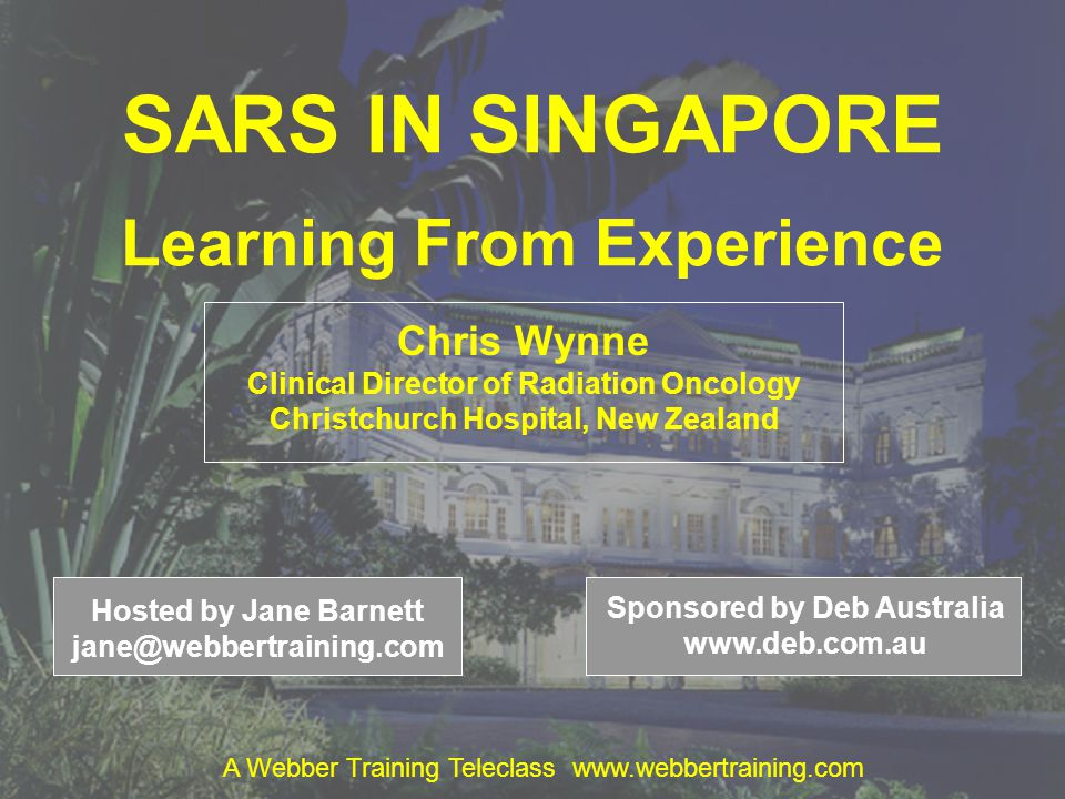 SARS IN SINGAPORE Learning From Experience Chris Wynne Clinical Director of Radiation Oncology Christchurch Hospital, New Zealand Hosted by Jane Barne