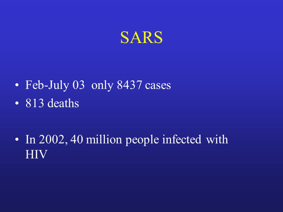 SARS Feb-July 03 only 8437 cases 813 deaths In 2002, 40 million people infected with HIV