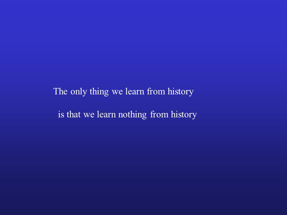 The only thing we learn from history is that we learn nothing from history