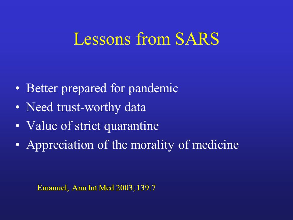 Lessons from SARS Better prepared for pandemic Need trust-worthy data Value of strict quarantine Appreciation of the morality of medicine Emanuel, Ann