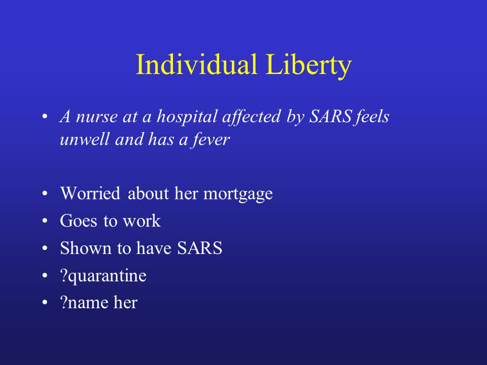 Individual Liberty A nurse at a hospital affected by SARS feels unwell and has a fever Worried about her mortgage Goes to work Shown to have SARS quarantine name her
