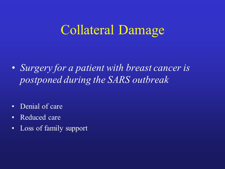 Collateral Damage Surgery for a patient with breast cancer is postponed during the SARS outbreak Denial of care Reduced care Loss of family support