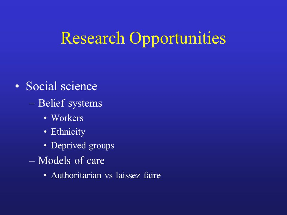 Research Opportunities Social science –Belief systems Workers Ethnicity Deprived groups –Models of care Authoritarian vs laissez faire