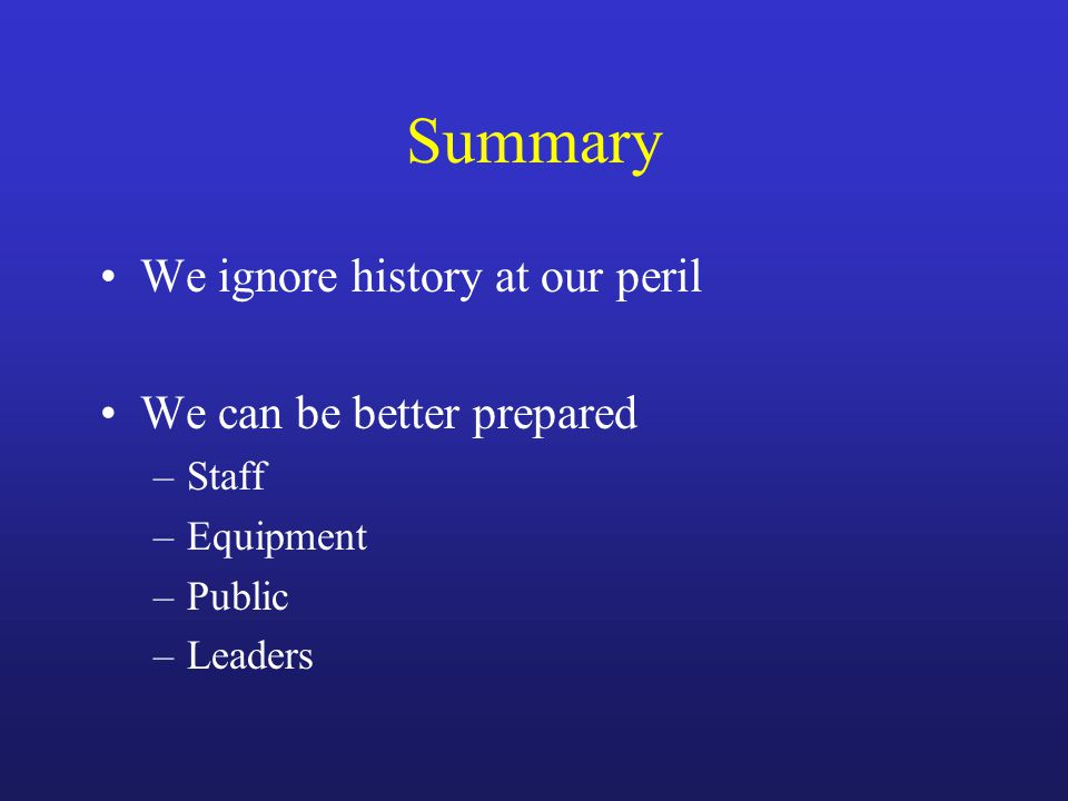 Summary We ignore history at our peril We can be better prepared –Staff –Equipment –Public –Leaders