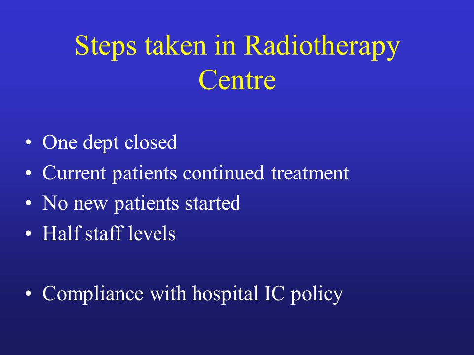 Steps taken in Radiotherapy Centre One dept closed Current patients continued treatment No new patients started Half staff levels Compliance with hospital IC policy