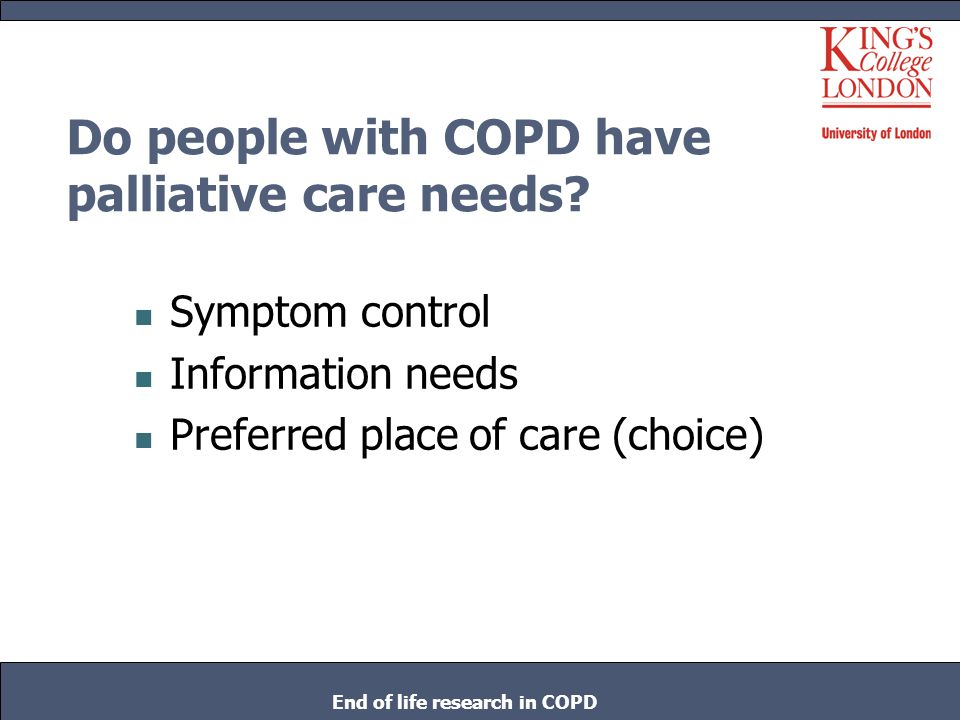 Do people with COPD have palliative care needs? Symptom control Information needs Preferred place of care (choice) End of life research in COPD