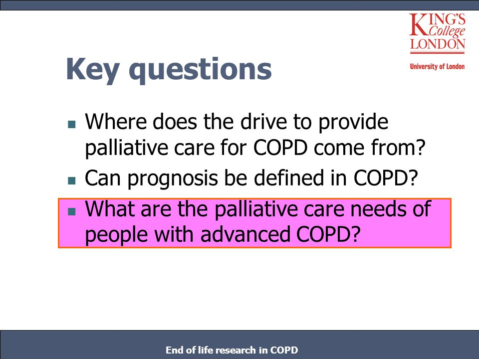 The burden of COPD 23500+ COPD deaths per year compared to 28,000 deaths caused by lung cancer in England and Wales Biggest cause of emergency admissions in UK Soon to become 4 th cause of mortality worldwide End of life research in COPD