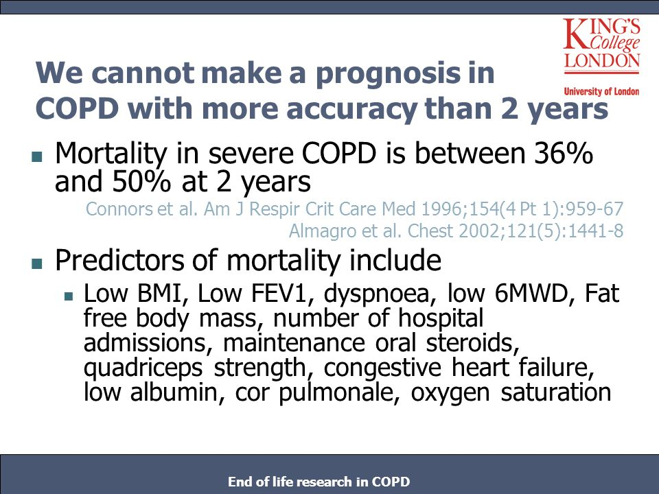 We cannot make a prognosis in COPD with more accuracy than 2 years Mortality in severe COPD is between 36% and 50% at 2 years Connors et al. Am J Resp