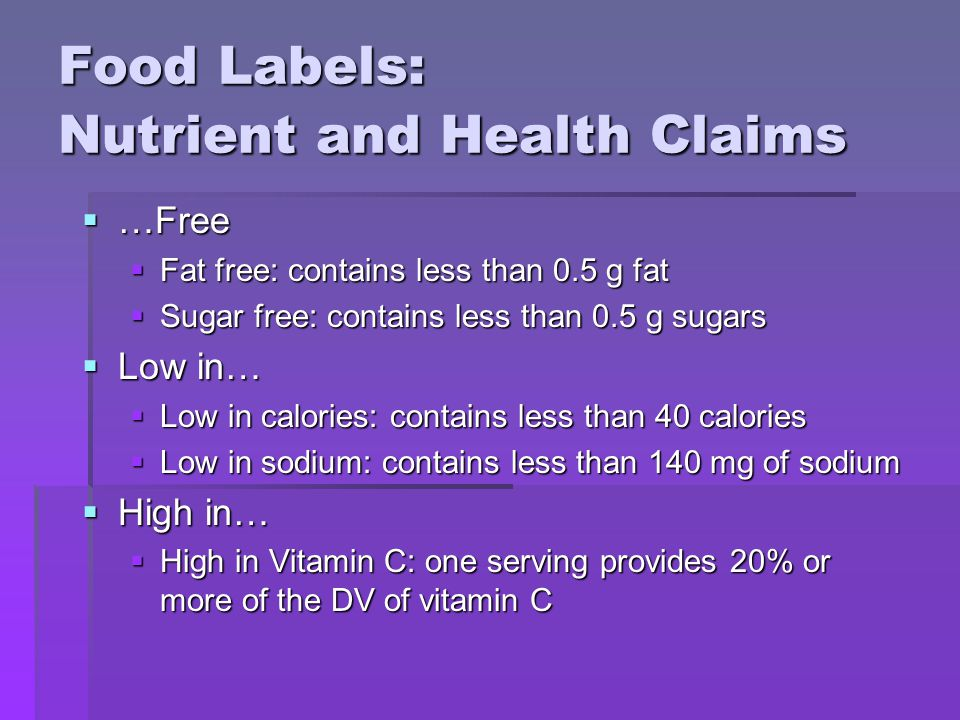 Food Labels: Nutrient and Health Claims  …Free  Fat free: contains less than 0.5 g fat  Sugar free: contains less than 0.5 g sugars  Low in…  Low in calories: contains less than 40 calories  Low in sodium: contains less than 140 mg of sodium  High in…  High in Vitamin C: one serving provides 20% or more of the DV of vitamin C