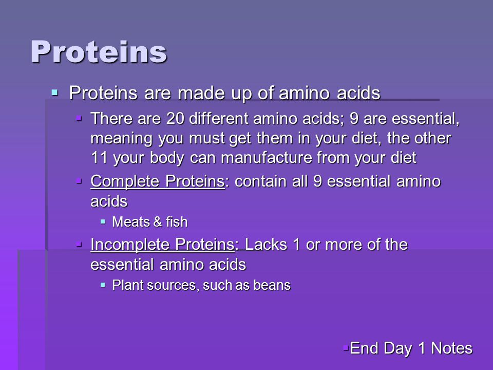 Proteins  Proteins are made up of amino acids  There are 20 different amino acids; 9 are essential, meaning you must get them in your diet, the other 11 your body can manufacture from your diet  Complete Proteins: contain all 9 essential amino acids  Meats & fish  Incomplete Proteins: Lacks 1 or more of the essential amino acids  Plant sources, such as beans  End Day 1 Notes