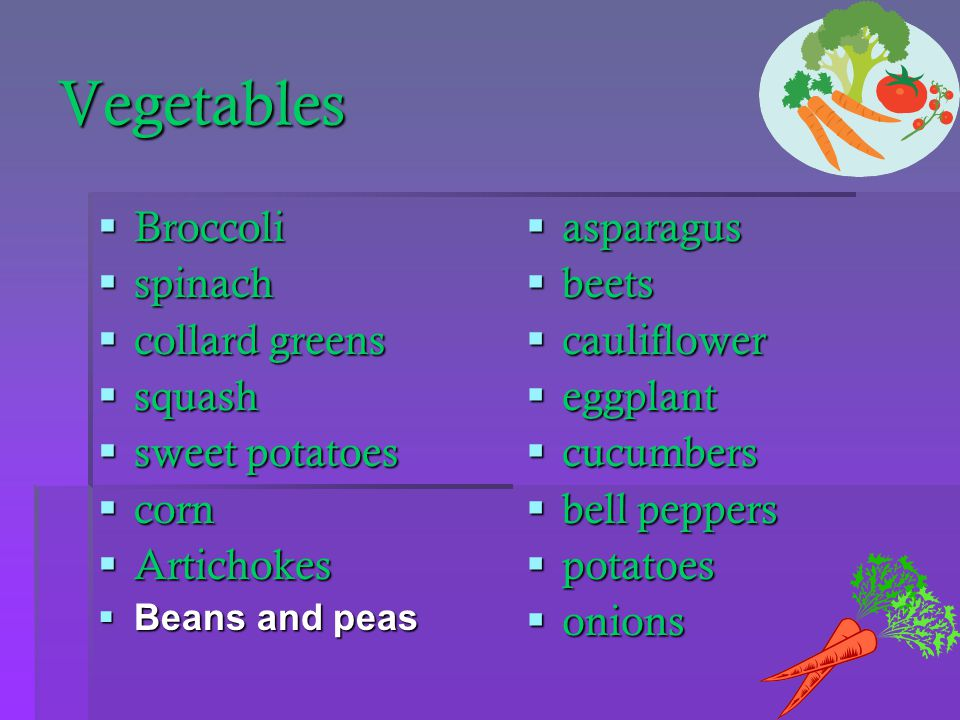 Vegetables  Broccoli  spinach  collard greens  squash  sweet potatoes  corn  Artichokes  Beans and peas  asparagus  beets  cauliflower  eggplant  cucumbers  bell peppers  potatoes  onions