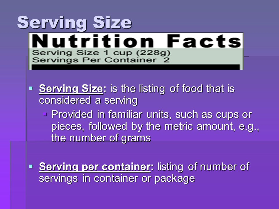 Serving Size  Serving Size: is the listing of food that is considered a serving  Provided in familiar units, such as cups or pieces, followed by the metric amount, e.g., the number of grams  Serving per container: listing of number of servings in container or package