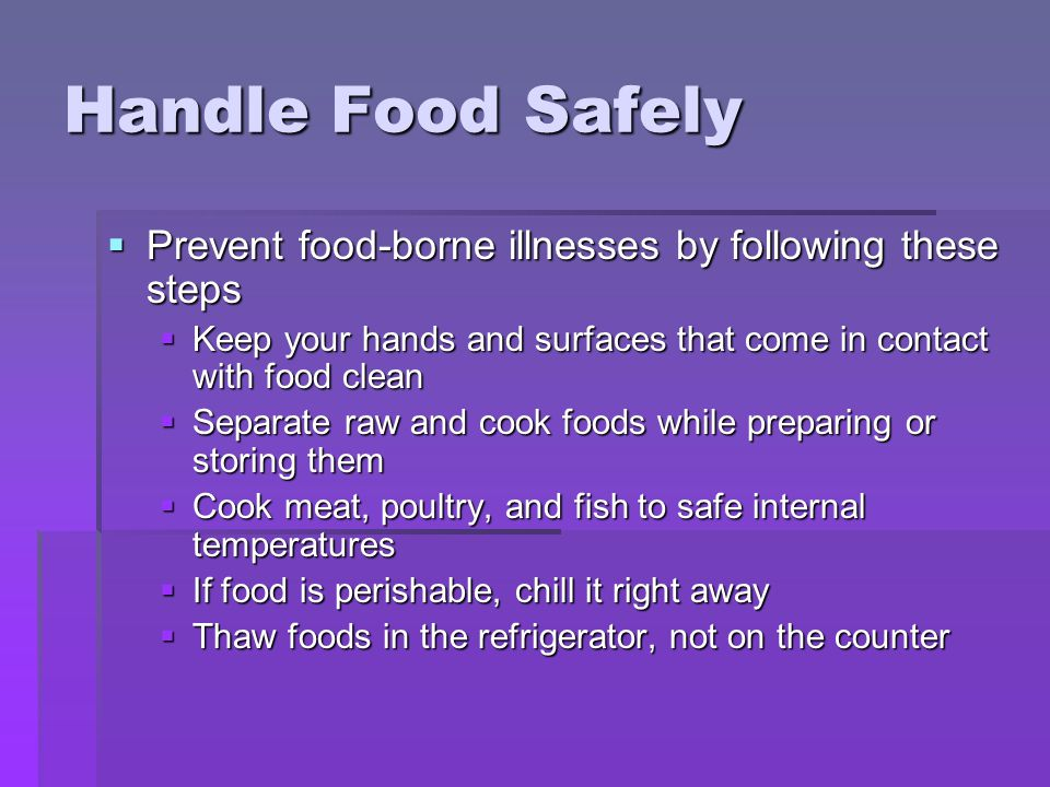 Handle Food Safely  Prevent food-borne illnesses by following these steps  Keep your hands and surfaces that come in contact with food clean  Separate raw and cook foods while preparing or storing them  Cook meat, poultry, and fish to safe internal temperatures  If food is perishable, chill it right away  Thaw foods in the refrigerator, not on the counter